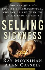 """Selling Sickness: How the World's Biggest Pharmaceutical Companies Are Turning Us All into Patients"" by Ray Moynihan and Alan Cassels"